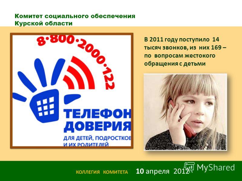 Комитет социального обеспечения Курской области КОЛЛЕГИЯ КОМИТЕТА 10 апреля 2012 В 2011 году поступило 14 тысяч звонков, из них 169 – по вопросам жестокого обращения с детьми