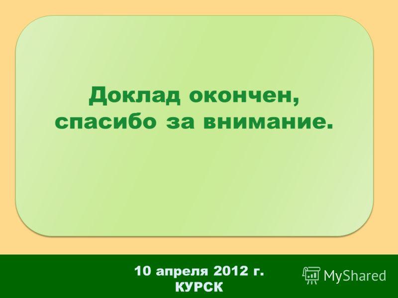 10 апреля 2012 г. КУРСК Доклад окончен, спасибо за внимание. Доклад окончен, спасибо за внимание.