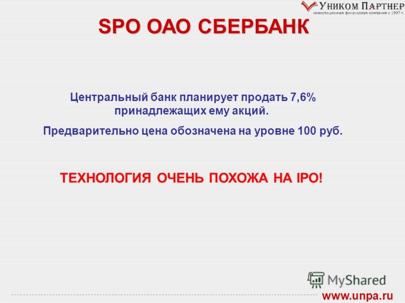 SPO ОАО СБЕРБАНК www.unpa.ru Центральный банк планирует продать 7,6% принадлежащих ему акций. Предварительно цена обозначена на уровне 100 руб. ТЕХНОЛОГИЯ ОЧЕНЬ ПОХОЖА НА IPO!