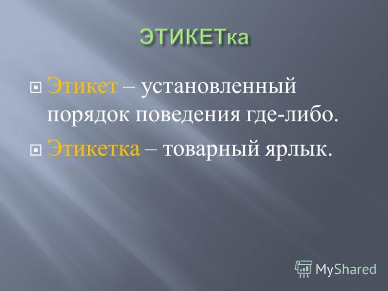 Этикет – установленный порядок поведения где - либо. Этикетка – товарный ярлык.