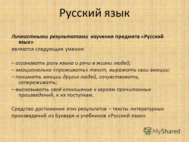 Русский язык Личностными результатами изучения предмета «Русский язык» являются следующие умения: – осознавать роль языка и речи в жизни людей; – эмоционально «проживать» текст, выражать свои эмоции; – понимать эмоции других людей, сочувствовать, соп
