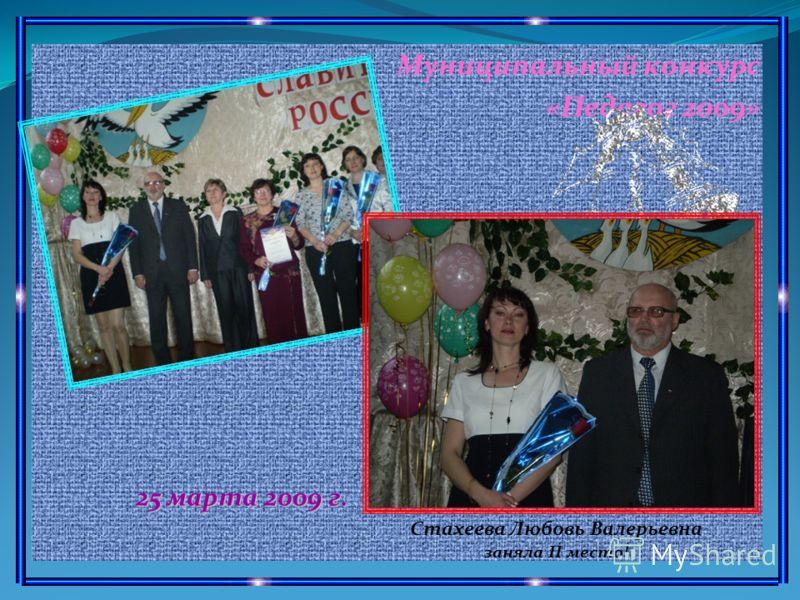Муниципальный конкурс «Педагог 2009» 25 марта 2009 г. Стахеева Любовь Валерьевна заняла II место!