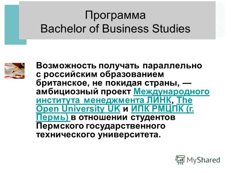 Программа Bachelor of Business Studies Возможность получать параллельно с российским образованием британское, не покидая страны, амбициозный проект Международного института менеджмента ЛИНК, The Open University UK и ИПК РМЦПК (г. Пермь) в отношении с