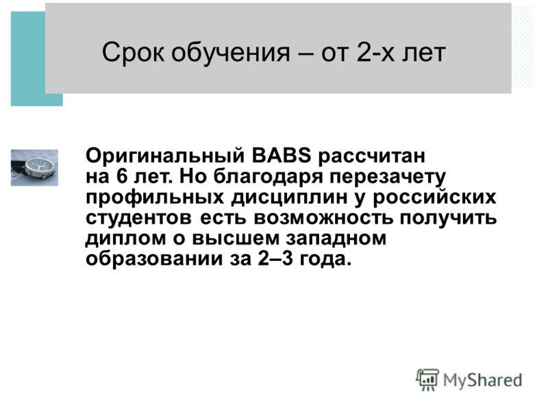 Срок обучения – от 2-х лет Оригинальный BABS рассчитан на 6 лет. Но благодаря перезачету профильных дисциплин у российских студентов есть возможность получить диплом о высшем западном образовании за 2–3 года.