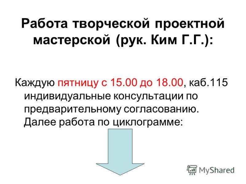Работа творческой проектной мастерской (рук. Ким Г.Г.): Каждую пятницу с 15.00 до 18.00, каб.115 индивидуальные консультации по предварительному согласованию. Далее работа по циклограмме: