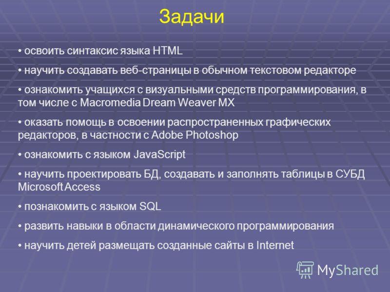 Задачи освоить синтаксис языка HTML научить создавать веб-страницы в обычном текстовом редакторе ознакомить учащихся с визуальными средств программирования, в том числе с Macromedia Dream Weaver MX оказать помощь в освоении распространенных графическ