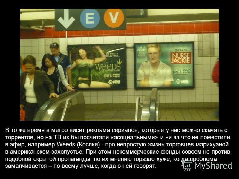 В то же время в метро висит реклама сериалов, которые у нас можно скачать с торрентов, но на ТВ их бы посчитали «асоциальными» и ни за что не поместили в эфир, например Weeds (Косяки) - про непростую жизнь торговцев марихуаной в американском захолуст