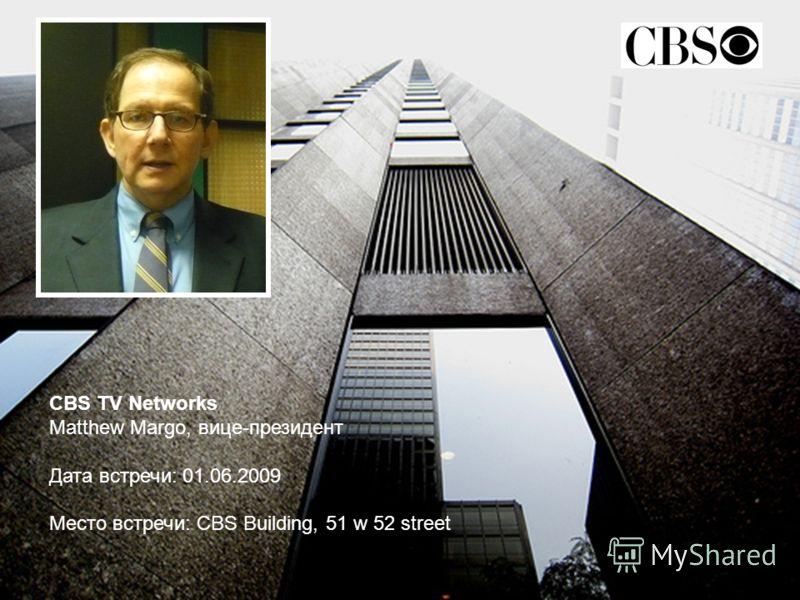 СBS TV Networks Matthew Margo, вице-президент Дата встречи: 01.06.2009 Место встречи: CBS Building, 51 w 52 street