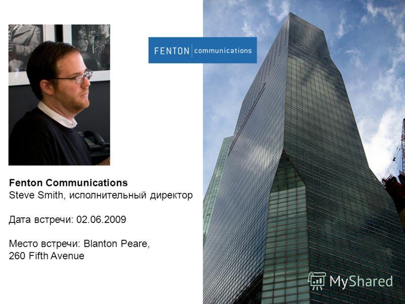 Fenton Communications Steve Smith, исполнительный директор Дата встречи: 02.06.2009 Место встречи: Blanton Peare, 260 Fifth Avenue