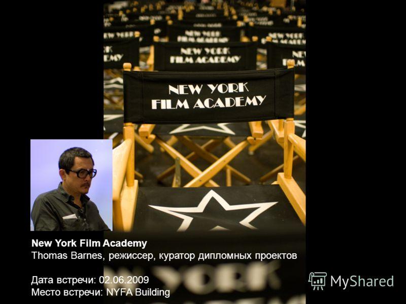 New York Film Academy Thomas Barnes, режиссер, куратор дипломных проектов Дата встречи: 02.06.2009 Место встречи: NYFA Building