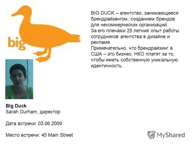 Вig Duck Sarah Durham, директор Дата встречи: 03.06.2009 Место встречи: 45 Main Street BIG DUCK – агентство, занимающееся брендрайзангом, созданием брендов для некоммерческих организаций. За его плечами 25 летний опыт работы сотрудников агентства в д