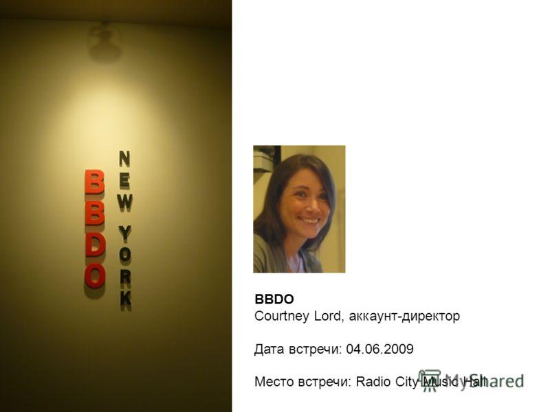 BBDO Courtney Lord, аккаунт-директор Дата встречи: 04.06.2009 Место встречи: Radio City Music Hall