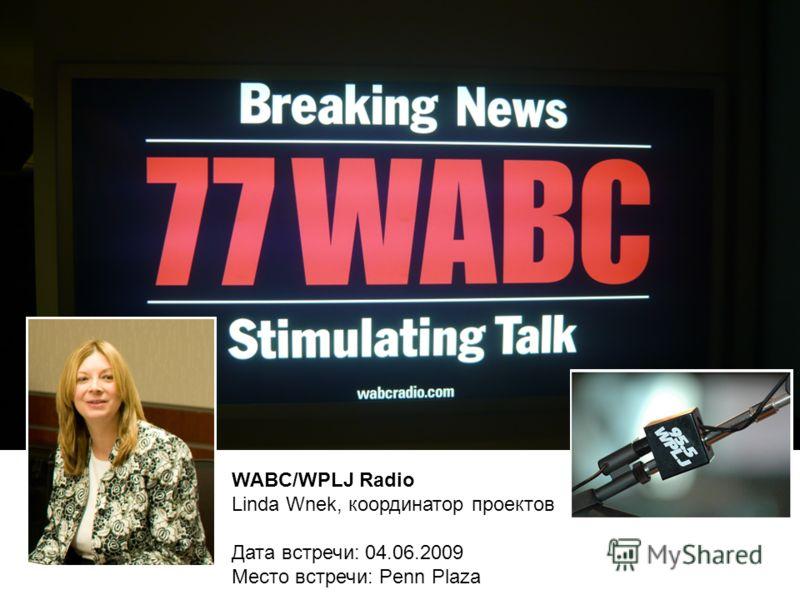 WABC/WPLJ Radio Linda Wnek, координатор проектов Дата встречи: 04.06.2009 Место встречи: Penn Plaza