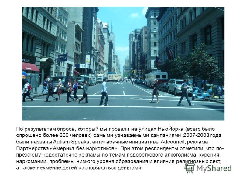 По результатам опроса, который мы провели на улицах НьюЙорка (всего было опрошено более 200 человек) самыми узнаваемыми кампаниями 2007-2008 года были названы Autism Speaks, антитабачные инициативы Adcouncil, реклама Партнерства «Америка без наркотик