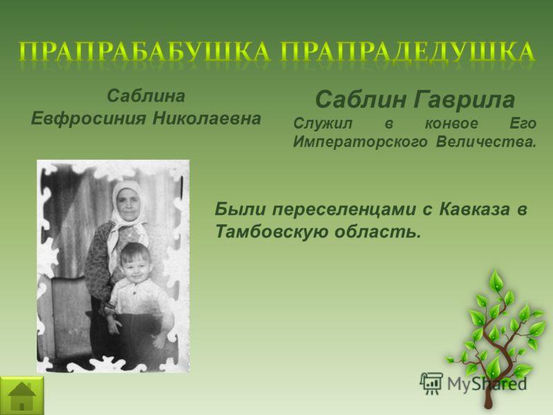 Саблин Гаврила Служил в конвое Его Императорского Величества. Саблина Евфросиния Николаевна Были переселенцами с Кавказа в Тамбовскую область.