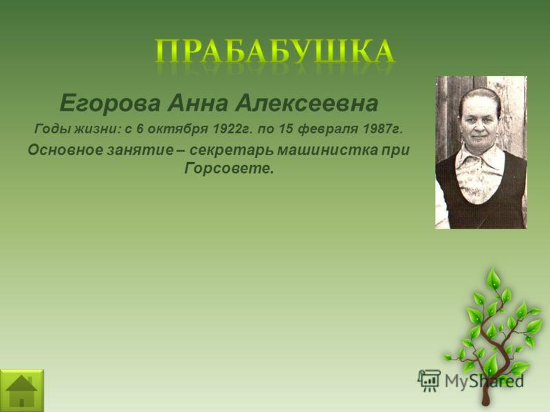 Егорова Анна Алексеевна Годы жизни: с 6 октября 1922г. по 15 февраля 1987г. Основное занятие – секретарь машинистка при Горсовете.