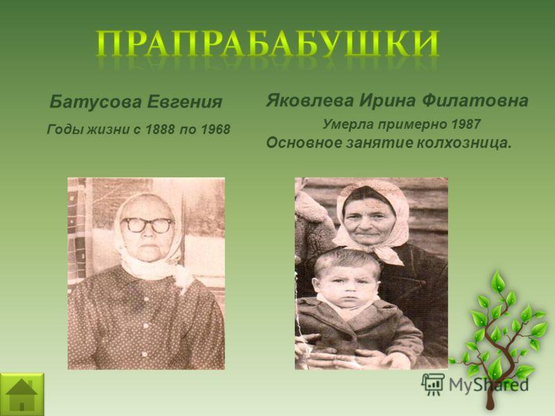 Батусова Евгения Годы жизни с 1888 по 1968 Яковлева Ирина Филатовна Умерла примерно 1987 Основное занятие колхозница.