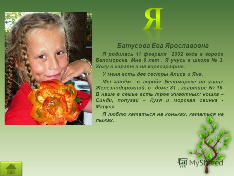Батусова Ева Ярославовна Я родилась 11 февраля 2002 года в городе Беломорске. Мне 9 лет. Я учусь в школе 3. Хожу в карате и на хореографию. У меня есть две сестры Алиса и Яна. Мы живём в городе Беломорске на улице Железнодорожной, в доме 81, квартире