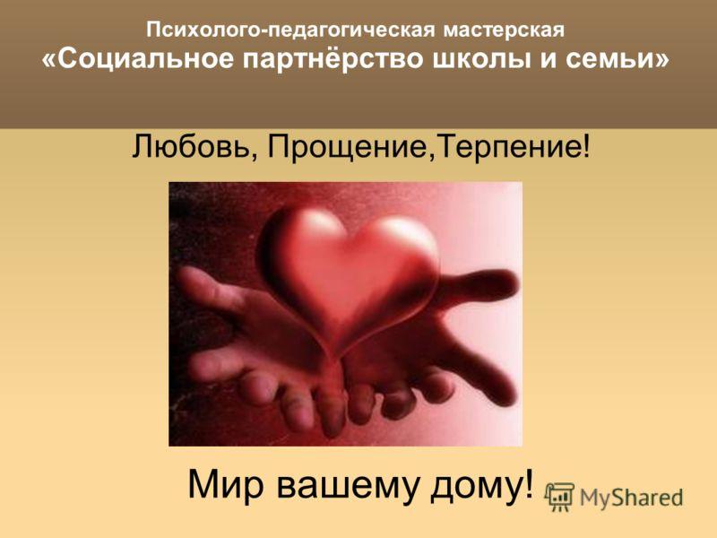 Психолого-педагогическая мастерская «Социальное партнёрство школы и семьи» Любовь, Прощение,Терпение! Мир вашему дому!
