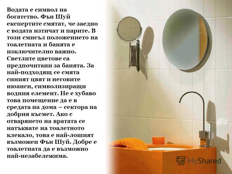 Водата е символ на богатство. Фън Шуй експертите смятат, че заедно с водата изтичат и парите. В този смисъл положението на тоалетната и банята е изключително важно. Светлите цветове са предпочитани за банята. За най-подходящ се смята синият цвят и не