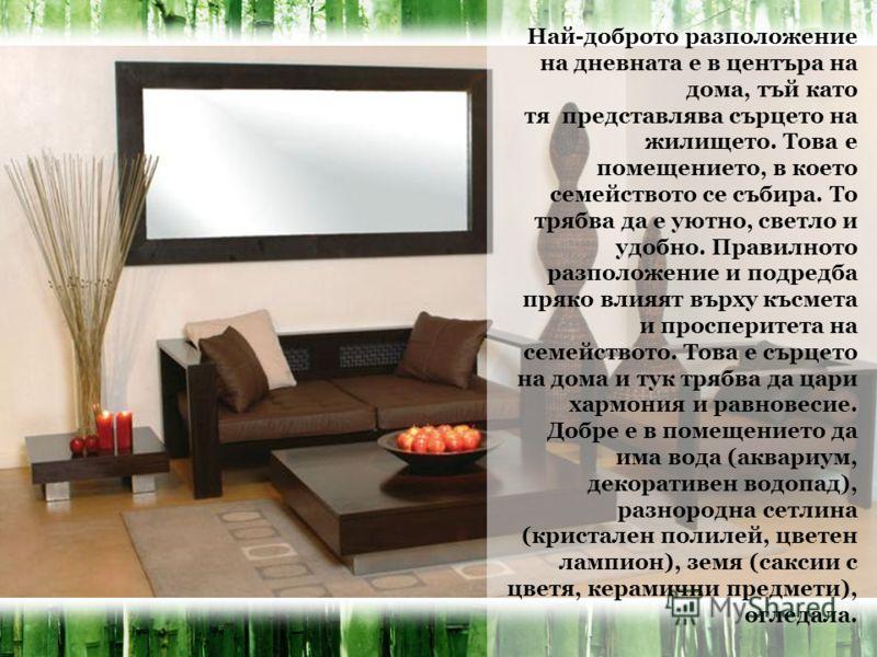Най-доброто разположение на дневната е в центъра на дома, тъй като тя представлява сърцето на жилището. Това е помещението, в което семейството се събира. То трябва да е уютно, светло и удобно. Правилното разположение и подредба пряко влияят върху къ