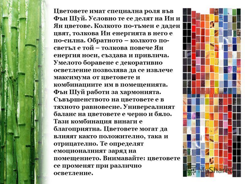Цветовете имат специална роля във Фън Шуй. Условно те се делят на Ин и Ян цветове. Колкото по-тъмен е даден цвят, толкова Ин енергията в него е по-силна. Обратното – колкото по- светъл е той – толкова повече Ян енергия носи, създава и привлича. Умело