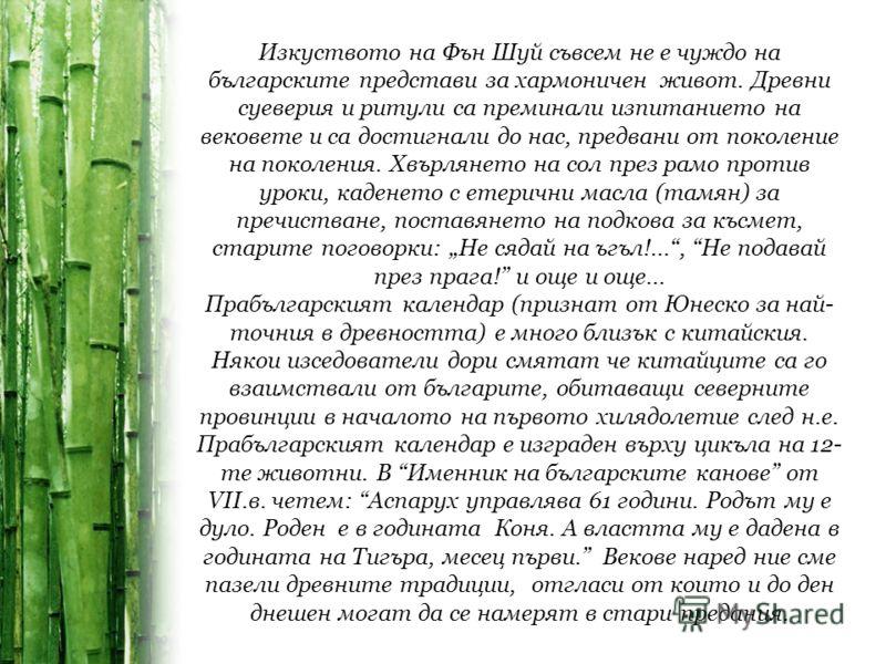 Изкуството на Фън Шуй съвсем не е чуждо на българските представи за хармоничен живот. Древни суеверия и ритули са преминали изпитанието на вековете и са достигнали до нас, предвани от поколение на поколения. Хвърлянето на сол през рамо против уроки,