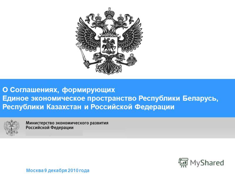 О Соглашениях, формирующих Единое экономическое пространство Республики Беларусь, Республики Казахстан и Российской Федерации Москва 9 декабря 2010 года