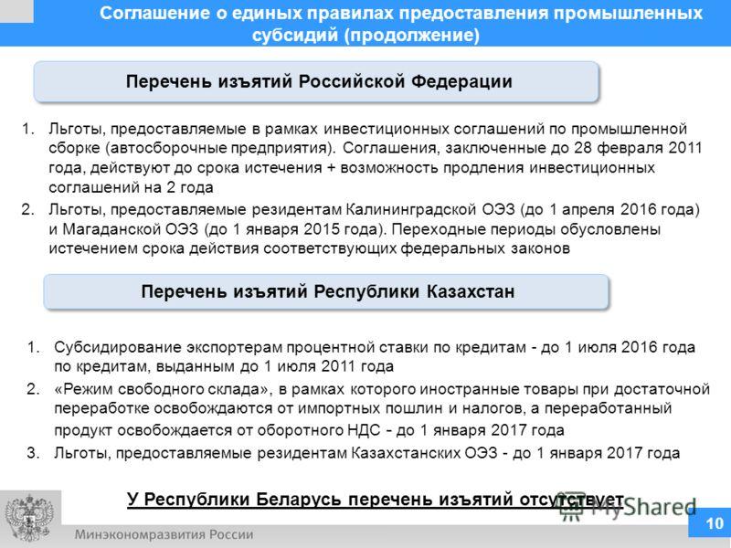 Соглашение о единых правилах предоставления промышленных субсидий (продолжение) 10 Перечень изъятий Российской Федерации 1.Льготы, предоставляемые в рамках инвестиционных соглашений по промышленной сборке (автосборочные предприятия). Соглашения, закл