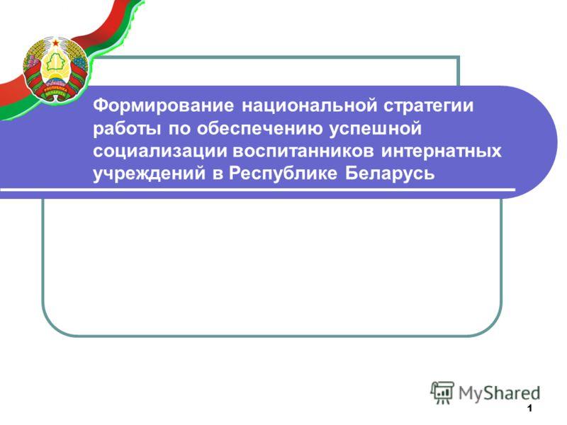 1 Формирование национальной стратегии работы по обеспечению успешной социализации воспитанников интернатных учреждений в Республике Беларусь