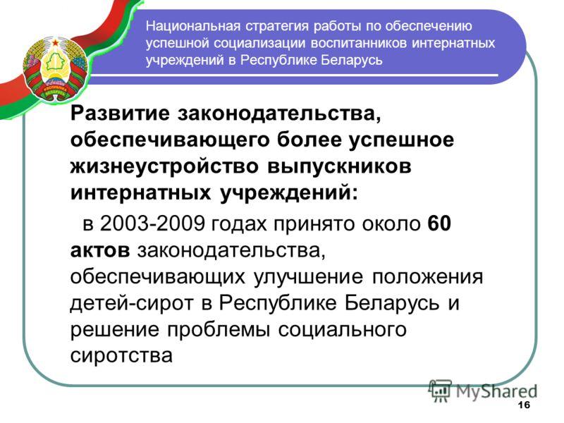 16 Национальная стратегия работы по обеспечению успешной социализации воспитанников интернатных учреждений в Республике Беларусь Развитие законодательства, обеспечивающего более успешное жизнеустройство выпускников интернатных учреждений: в 2003-2009