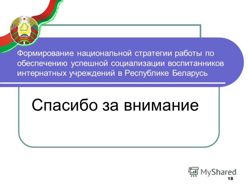 18 Формирование национальной стратегии работы по обеспечению успешной социализации воспитанников интернатных учреждений в Республике Беларусь Спасибо за внимание