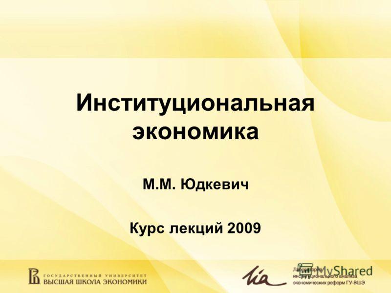 Институциональная экономика М.М. Юдкевич Курс лекций 2009
