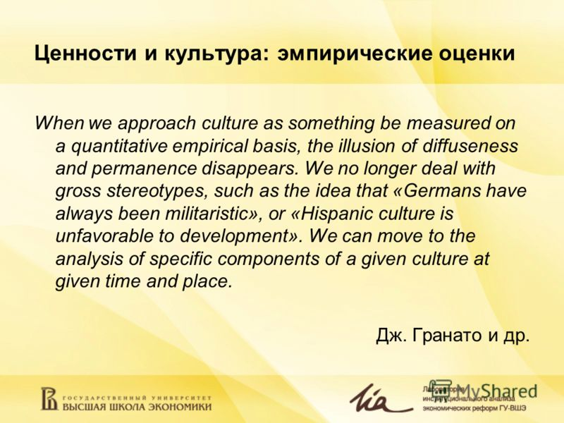 Ценности и культура: эмпирические оценки When we approach culture as something be measured on a quantitative empirical basis, the illusion of diffuseness and permanence disappears. We no longer deal with gross stereotypes, such as the idea that «Germ