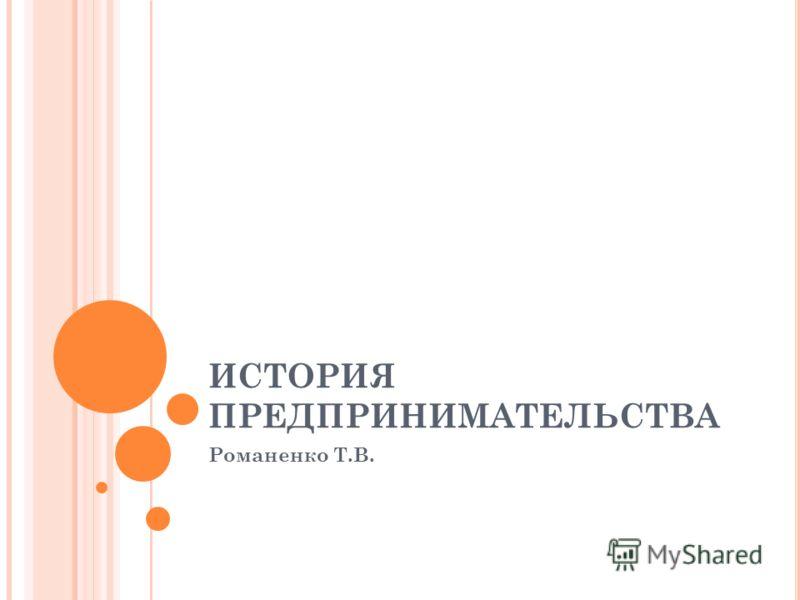 ИСТОРИЯ ПРЕДПРИНИМАТЕЛЬСТВА Романенко Т.В.