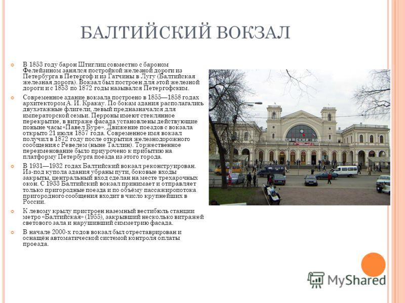 БАЛТИЙСКИЙ ВОКЗАЛ В 1853 году барон Штиглиц совместно с бароном Фелейзином занялся постройкой железной дороги из Петербурга в Петергоф и из Гатчины в Лугу (Балтийская железная дорога). Вокзал был построен для этой железной дороги и с 1853 по 1872 год