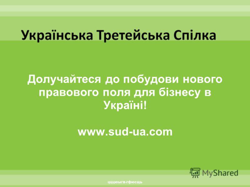 Долучайтеся до побудови нового правового поля для бізнесу в Україні! www.sud-ua.com цццюыгв-гфюсщь