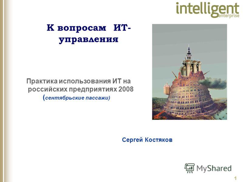 1 Сергей Костяков Практика использования ИТ на российских предприятиях 2008 ( сентябрьские пассажи) К вопросам ИТ- управления