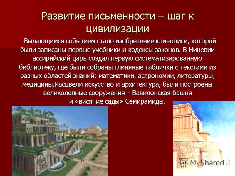 Развитие письменности – шаг к цивилизации Выдающимся событием стало изобретение клинописи, которой Выдающимся событием стало изобретение клинописи, которой были записаны первые учебники и кодексы законов. В Ниневии ассирийский царь создал первую сист