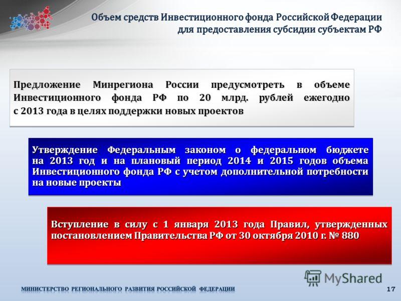17 Предложение Минрегиона России предусмотреть в объеме Инвестиционного фонда РФ по 20 млрд. рублей ежегодно с 2013 года в целях поддержки новых проектов Утверждение Федеральным законом о федеральном бюджете на 2013 год и на плановый период 2014 и 20