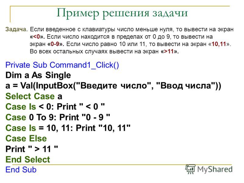 Пример решения задачи Задача. Если введенное с клавиатуры число меньше нуля, то вывести на экран « 11». Private Sub Command1_Click() Dim a As Single a = Val(InputBox(