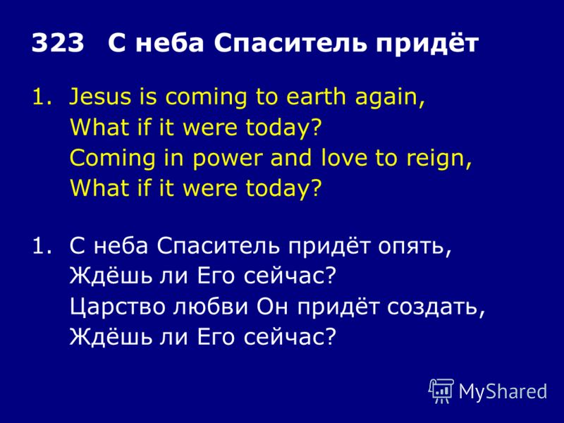 1.Jesus is coming to earth again, What if it were today? Coming in power and love to reign, What if it were today? 323С неба Спаситель придёт 1.С неба Спаситель придёт опять, Ждёшь ли Его сейчас? Царство любви Он придёт создать, Ждёшь ли Его сейчас?