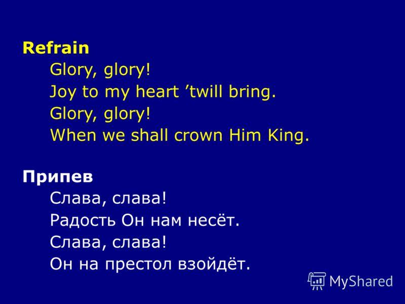 Refrain Glory, glory! Joy to my heart twill bring. Glory, glory! When we shall crown Him King. Припев Слава, слава! Радость Он нам несёт. Слава, слава! Он на престол взойдёт.