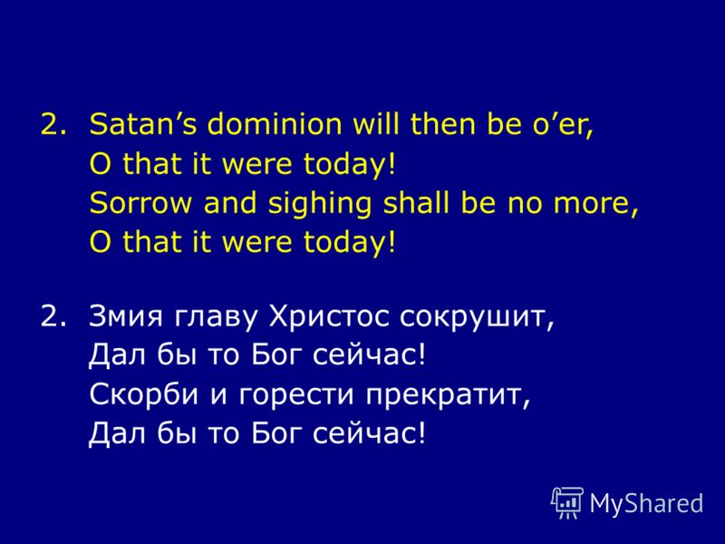 2.Satans dominion will then be oer, O that it were today! Sorrow and sighing shall be no more, O that it were today! 2.Змия главу Христос сокрушит, Дал бы то Бог сейчас! Скорби и горести прекратит, Дал бы то Бог сейчас!