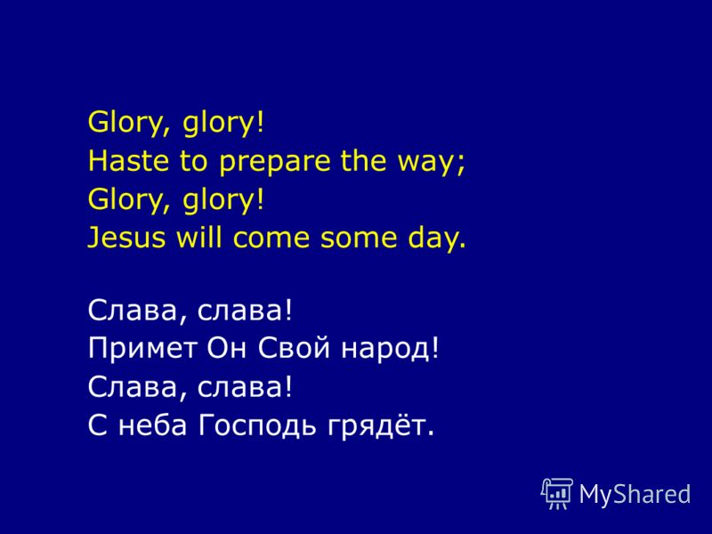Glory, glory! Haste to prepare the way; Glory, glory! Jesus will come some day. Слава, слава! Примет Он Свой народ! Слава, слава! С неба Господь грядёт.