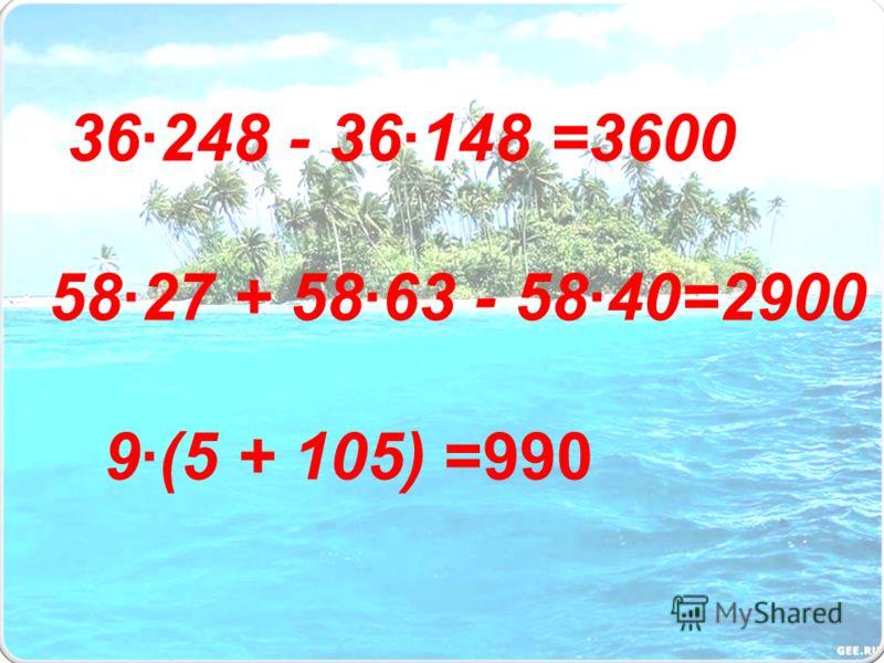 36·248 - 36·148 =3600 58·27 + 58·63 - 58·40=2900 9·(5 + 105) =990