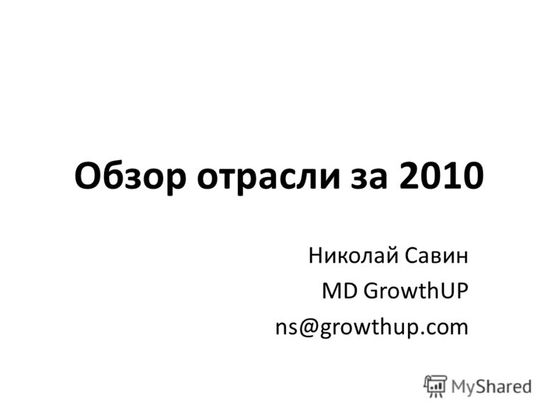 Обзор отрасли за 2010 Николай Савин MD GrowthUP ns@growthup.com