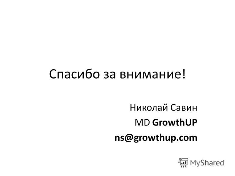 Спасибо за внимание! Николай Савин MD GrowthUP ns@growthup.com