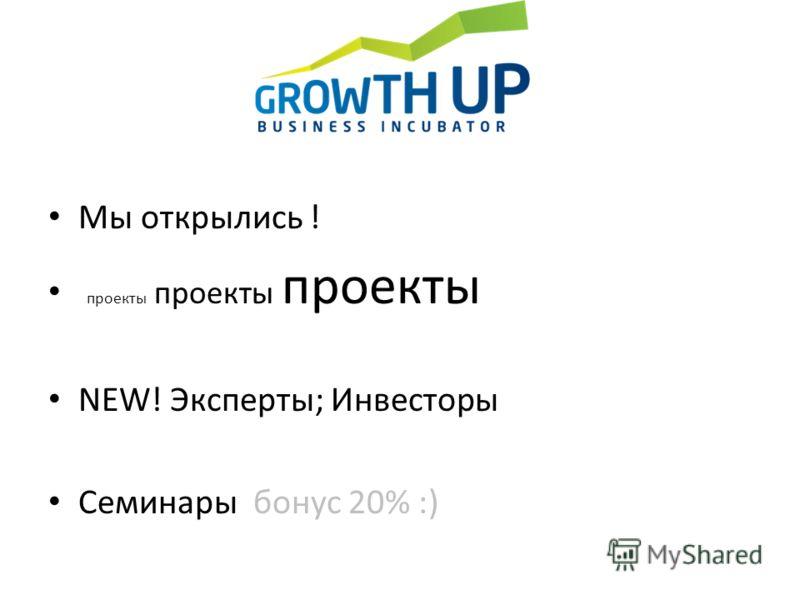 Мы открылись ! проекты проекты проекты NEW! Эксперты; Инвесторы Семинары бонус 20% :)