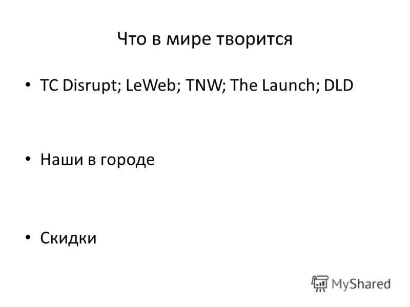 Что в мире творится TC Disrupt; LeWeb; TNW; The Launch; DLD Наши в городе Скидки